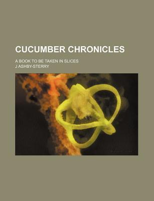 Cucumber Chronicles; A Book to Be Taken in Slices
