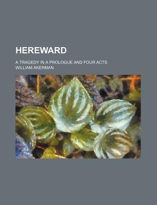 Hereward; A Tragedy in a Prologue and Four Acts