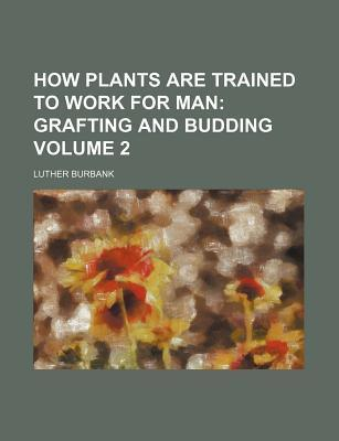 How Plants Are Trained to Work for Man; Grafting and Budding Volume 2