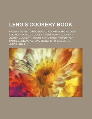 Leng's Cookery Book; A Clear Guide to Household Cookery, High-Class Cookery, Invalid Cookery, Vegetarian Cookery, Jewish Cookery, Menus for Dinner and Supper Parties, Breakfast and Dinners for a Month
