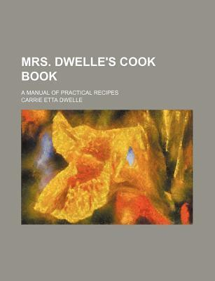 Mrs. Dwelle's Cook Book; A Manual of Practical Recipes