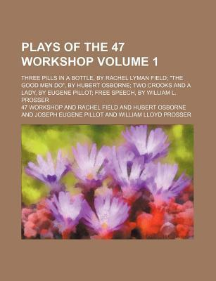 Plays of the 47 Workshop; Three Pills in a Bottle, by Rachel Lyman Field the Good Men Do, by Hubert Osborne Two Crooks and a Lady, by Eugene Pillot