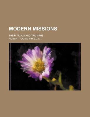 Modern Missions; Their Trials and Triumphs