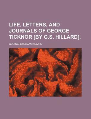 Life, Letters, and Journals of George Ticknor [By G.S. Hillard]