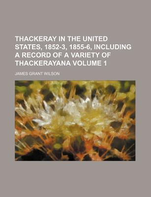Thackeray in the United States, 1852-3, 1855-6, Including a Record of a Variety of Thackerayana Volume 1