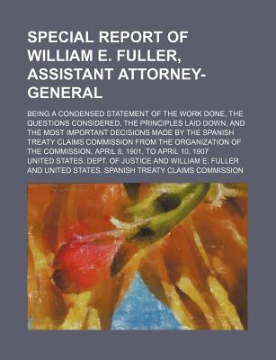 Special Report of William E. Fuller, Assistant Attorney-General; Being a Condensed Statement of the Work Done, the Questions Considered, the Principles Laid Down, and the Most Important Decisions Made by the Spanish Treaty Claims