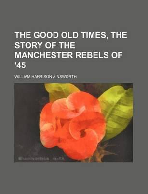 The Good Old Times, the Story of the Manchester Rebels of '45