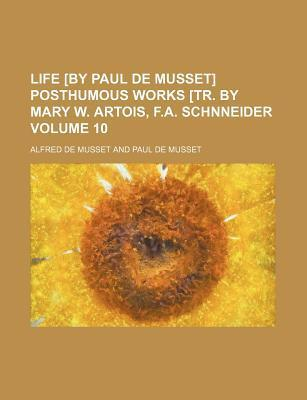 Life [By Paul de Musset] Posthumous Works [Tr. by Mary W. Artois, F.A. Schnneider Volume 10