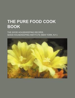 The Pure Food Cook Book; The Good Housekeeping Recipes