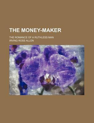 The Money-Maker; The Romance of a Ruthless Man