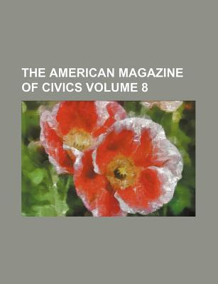 The American Magazine of Civics Volume 8