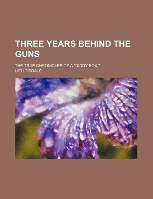 """Three Years Behind the Guns; The True Chronicles of a """"Diddy-Box,"""""""