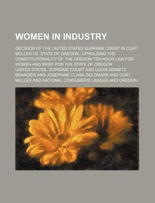 Women in Industry; Decision of the United States Supreme Court in Curt Muller vs. State of Oregon Upholding the Constitutionality of the Oregon Ten Hour Law for Women and Brief for the State of Oregon