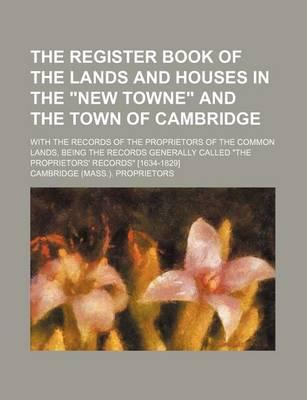 """The Register Book of the Lands and Houses in the """"New Towne"""" and the Town of Cambridge; With the Records of the Proprietors of the Common Lands, Being the Records Generally Called """"The Proprietors' Records"""" [1634-1829]"""