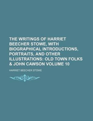 The Writings of Harriet Beecher Stowe, with Biographical Introductions, Portraits, and Other Illustrations; Old Town Folks & John Cawson Volume 10