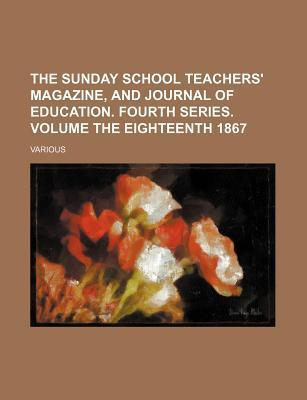 The Sunday School Teachers' Magazine, and Journal of Education. Fourth Series. Volume the Eighteenth 1867