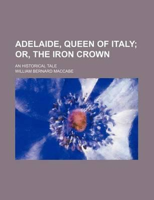 Adelaide, Queen of Italy; Or, the Iron Crown. an Historical Tale