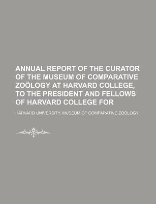 Annual Report of the Curator of the Museum of Comparative Zoology at Harvard College, to the President and Fellows of Harvard College for