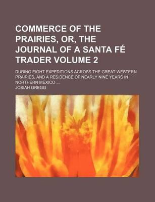 Commerce of the Prairies, Or, the Journal of a Santa Fe Trader; During Eight Expeditions Across the Great Western Prairies, and a Residence of Nearly