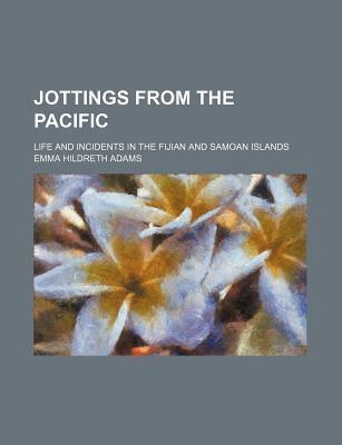 Jottings from the Pacific; Life and Incidents in the Fijian and Samoan Islands