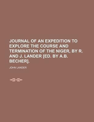 Journal of an Expedition to Explore the Course and Termination of the Niger, by R. and J. Lander [Ed. by A.B. Becher]