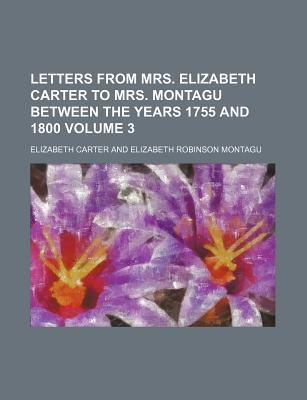 Letters from Mrs. Elizabeth Carter to Mrs. Montagu Between the Years 1755 and 1800 Volume 3
