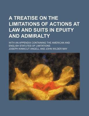 A Treatise on the Limitations of Actions at Law and Suits in Epuity and Admiralty; With an Appendix Containing the American and English Statutes of Limitations