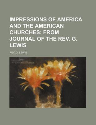 Impressions of America and the American Churches; From Journal of the REV. G. Lewis
