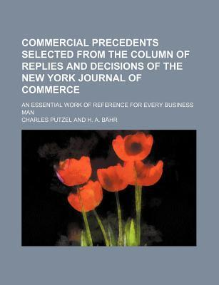 Commercial Precedents Selected from the Column of Replies and Decisions of the New York Journal of Commerce; An Essential Work of Reference for Every Business Man