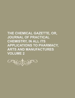 The Chemical Gazette, Or, Journal of Practical Chemistry, in All Its Applications to Pharmacy, Arts and Manufactures Volume 2