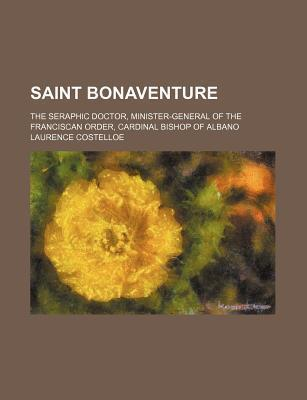 Saint Bonaventure; The Seraphic Doctor, Minister-General of the Franciscan Order, Cardinal Bishop of Albano