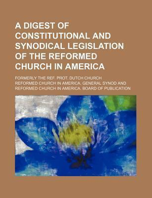 A Digest of Constitutional and Synodical Legislation of the Reformed Church in America; Formerly the Ref. Prot. Dutch Church