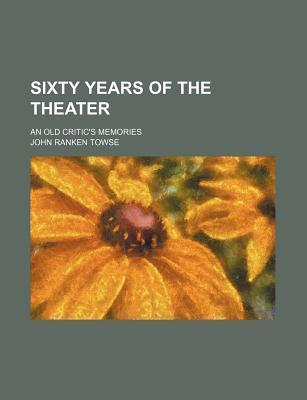 Sixty Years of the Theater; An Old Critic's Memories