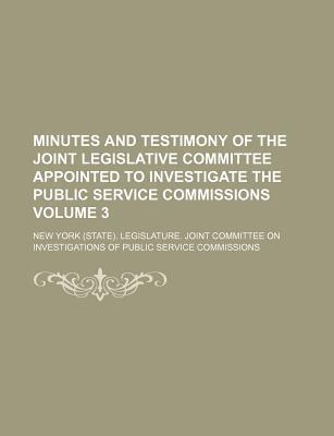 Minutes and Testimony of the Joint Legislative Committee Appointed to Investigate the Public Service Commissions Volume 3