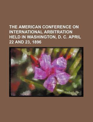 The American Conference on International Arbitration Held in Washington, D. C. April 22 and 23, 1896