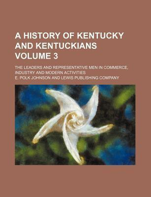A History of Kentucky and Kentuckians; The Leaders and Representative Men in Commerce, Industry and Modern Activities Volume 3