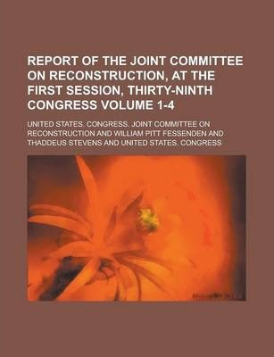 Report of the Joint Committee on Reconstruction, at the First Session, Thirty-Ninth Congress Volume 1-4