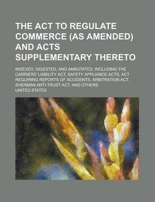 The ACT to Regulate Commerce (as Amended) and Acts Supplementary Thereto; Indexed, Digested, and Annotated, Including the Carriers' Liability ACT, Safety Appliance Acts, ACT Requiring Reports of Accidents, Arbitration ACT, Sherman