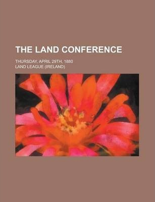 The Land Conference; Thursday, April 29th, 1880