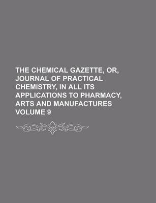 The Chemical Gazette, Or, Journal of Practical Chemistry, in All Its Applications to Pharmacy, Arts and Manufactures Volume 9