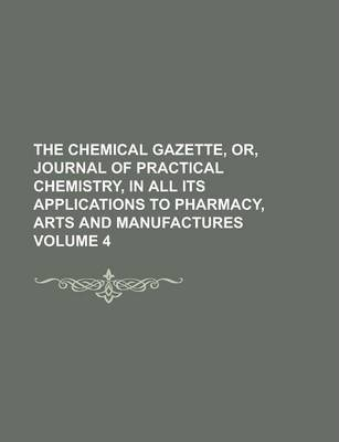 The Chemical Gazette, Or, Journal of Practical Chemistry, in All Its Applications to Pharmacy, Arts and Manufactures Volume 4