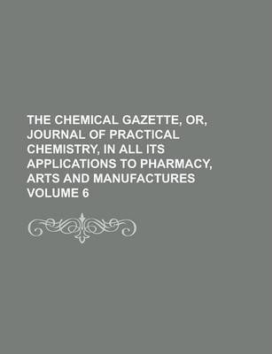 The Chemical Gazette, Or, Journal of Practical Chemistry, in All Its Applications to Pharmacy, Arts and Manufactures Volume 6