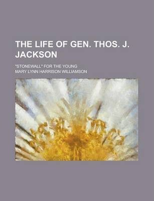 The Life of Gen. Thos. J. Jackson; Stonewall for the Young