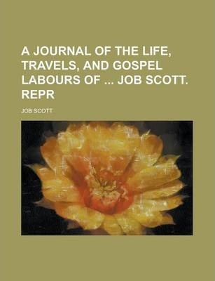 A Journal of the Life, Travels, and Gospel Labours of Job Scott. Repr