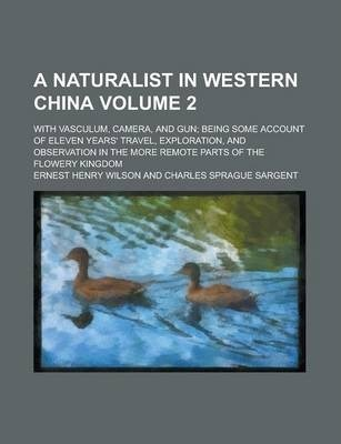 A Naturalist in Western China; With Vasculum, Camera, and Gun; Being Some Account of Eleven Years' Travel, Exploration, and Observation in the More Remote Parts of the Flowery Kingdom Volume 2