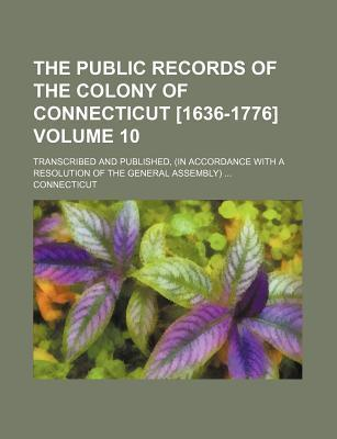 The Public Records of the Colony of Connecticut [1636-1776]; Transcribed and Published, (in Accordance with a Resolution of the General Assembly) Volu