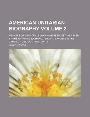 American Unitarian Biography; Memoirs of Individuals Who Have Been Distinguished by Their Writings, Character, and Efforts in the Cause of Liberal Christianity Volume 2