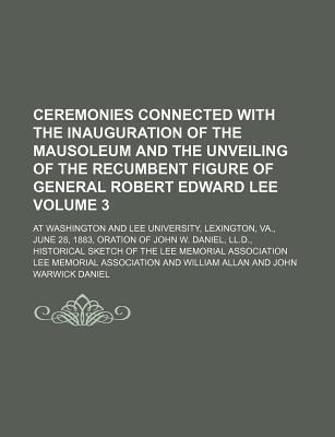 Ceremonies Connected with the Inauguration of the Mausoleum and the Unveiling of the Recumbent Figure of General Robert Edward Lee; At Washington and Lee University, Lexington, Va., June 28, 1883, Oration of John W. Daniel, Volume 3