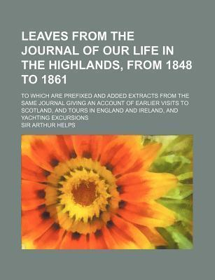 Leaves from the Journal of Our Life in the Highlands, from 1848 to 1861; To Which Are Prefixed and Added Extracts from the Same Journal Giving an Acco