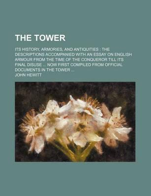 The Tower; Its History, Armories, and Antiquities the Descriptions Accompanied with an Essay on English Armour from the Time of the Conqueror Till Its Final Disuse Now First Compiled from Official Documents in the Tower